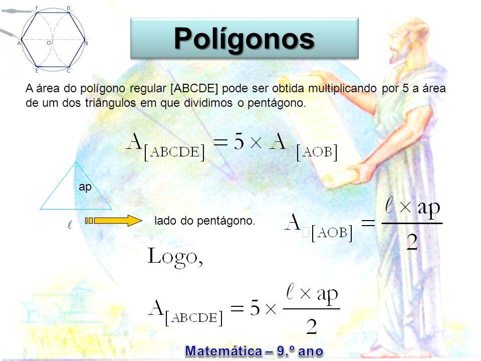 Polígonos A área do polígono regular [ABCDE] pode ser obtida multiplicando por 5 a área de um dos triângulos em que dividimos o pentágono.